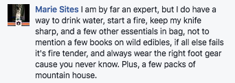 I am by far an expert, but I do have a way to drink water, start a fire, keep my knife sharp, and a few other essentials in bag, not to mention a few books on wild edibles, if all else fails it's fire tender, and always wear the right foot gear cause you never know. Plus, a few packs of Mountain House.