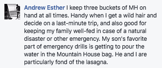I keep three buckets of MH on hand at all times. Handy when I get a wild hair and decide on a last minute trip, and also good for keeping my family well fed in case of a natural disaster or another emergency. My son's favorite part of emergency drills is getting to pour the water in the Mountain House bag. He and I are particularly fond of the lasagna.